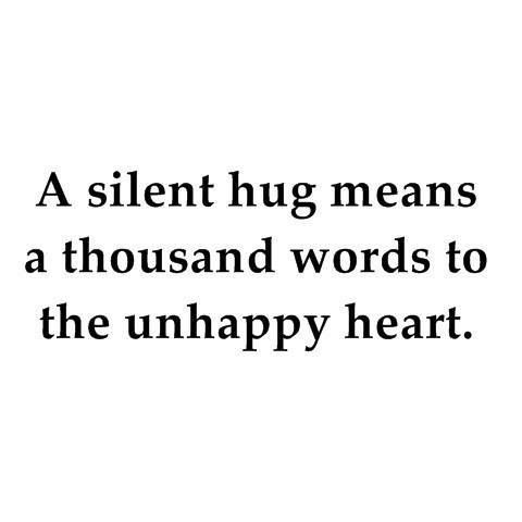 A silent hug means a thousand words to the unhappy heart. So to everyone who needs one: (((((((((((((((((HUGS))))))))))))))))))))