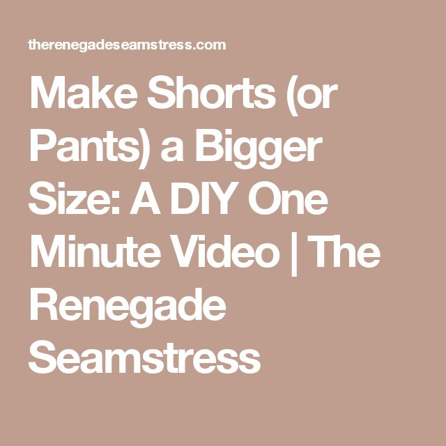 Make Shorts (or Pants) a Bigger Size: A DIY One Minute Video | The Renegade Seamstress