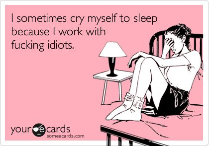 I sometimes cry myself to sleep because I work with fucking idiots.: I Quit, Idiots Everywhere, My Life, To Work, So True, Fucking Idiots, True Stories