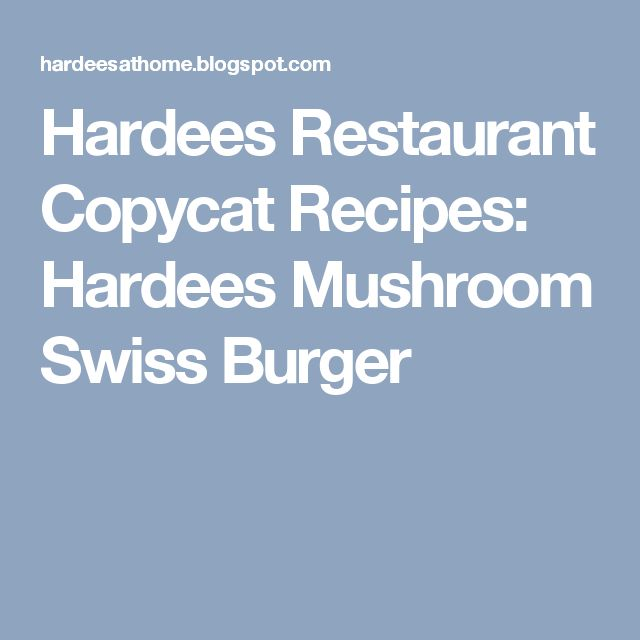 Hardees Restaurant Copycat Recipes: Hardees Mushroom Swiss Burger