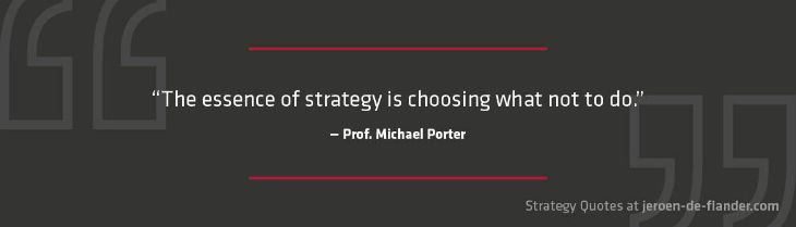 Strategy Quotes - The essence of strategy is choosing what not to do - Michael Porter