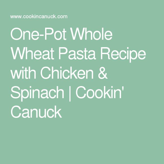 One-Pot Whole Wheat Pasta Recipe with Chicken & Spinach | Cookin' Canuck