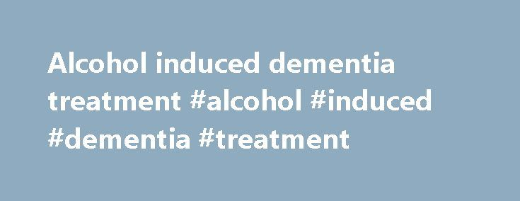 Alcohol induced dementia treatment #alcohol #induced #dementia #treatment http://mauritius.remmont.com/alcohol-induced-dementia-treatment-alcohol-induced-dementia-treatment/  # Alcoholic Dementia Alcohol Can Destroy Mental Functioning Alcohol abuse can completely destroy lives. Not only does it lead to severe health and social problems but it can even take away the individual's ability to function mentally. One of the most disturbing outcomes of chronic alcohol abuse is alcoholic dementia…