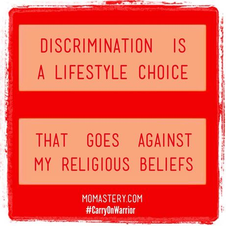 Discrimination is a lifestyle choice that goes against my religious beliefs. #momastery #carryonwarrior