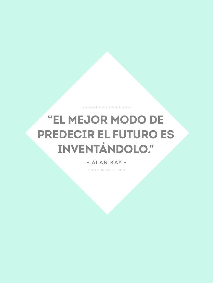 """""""El mejor modo de predecir el futuro es inventándolo."""" - Alan Kay -"""