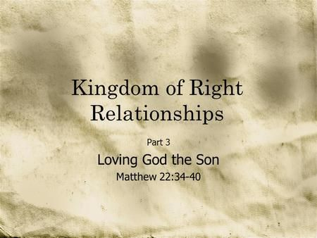 Kingdom of Right Relationships Part 3 Loving God the Son Matthew 22:34-40.