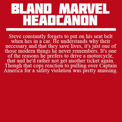 Steve constantly forgets to put on his seat belt when hes in a car. He understands why their necessary and that they save lives, it's just one of those modern things he never remembers. It's one of the reasons he prefers to drive a motorcycle, that and he'd rather not get another ticket again. Though that cops reaction to pulling over Captain America for a safety violation was pretty amusing.