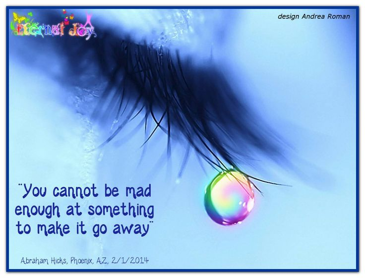 You cannot be mad enough at something to make it go away. *Abraham-Hicks Quotes (AHQ1597)