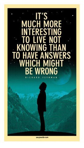 It's much more interesting to live not knowing than to have answers which might be wrong - Feynman