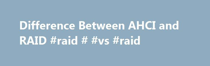 Difference Between AHCI and RAID #raid # #vs #raid http://nigeria.nef2.com/difference-between-ahci-and-raid-raid-vs-raid/  # Difference Between AHCI and RAID AHCI (Advanced Host Controller Interface) is a mode of operation that was defined by Intel for the SATA interface. It does not affect the speed of the SATA interface in any way but allows the usage of more advanced features inherent in SATA. On the other hand, RAID (Redundant Array of Inexpensive Disks) is a much older technology that…