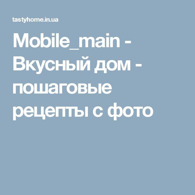 Mobile_main - Вкусный дом - пошаговые рецепты с фото
