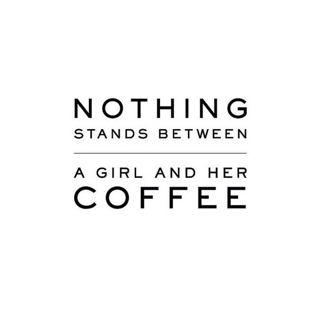 """""""Nothing stands between a girl and her coffee"""""""