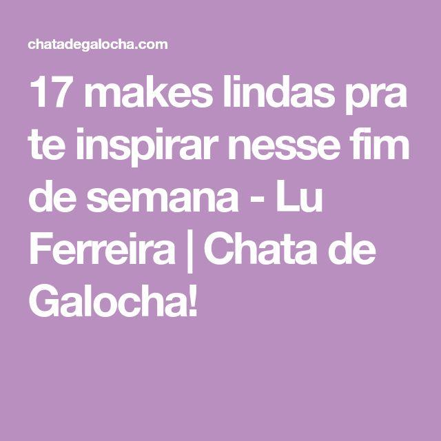 17 makes lindas pra te inspirar nesse fim de semana - Lu Ferreira | Chata de Galocha!