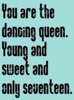 You are the dancing queen.
