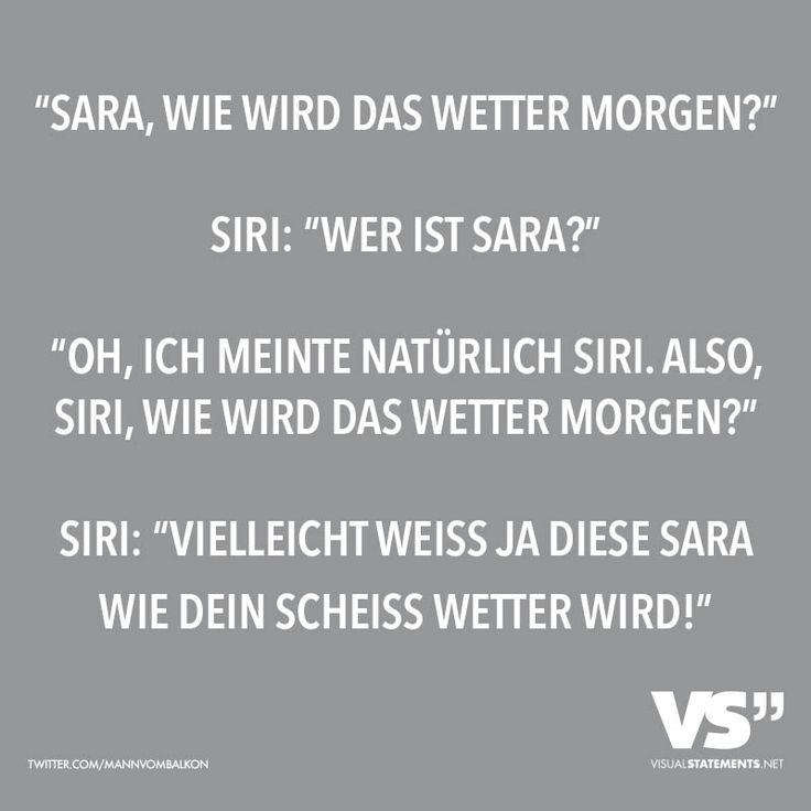 """""""Sara, wie wird das Wetter morgen?"""" Siri: """"Wer ist Sara?"""" """"Oh, ich meinte natürlich Siri. Also, Siri, wie wird das Wetter morgen?"""" Siri: """"Vielleicht weiss ja diese Sara wie dein scheiss Wetter wird!"""""""