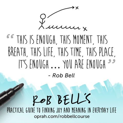 This is enough, this moment, this breath, this life, this time, this place, it's enough... You are enough. — Rob Bell