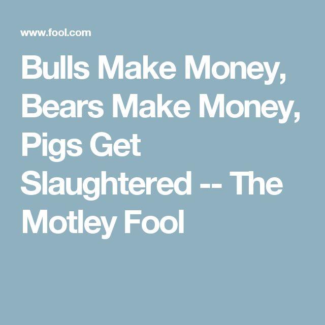 Bulls Make Money, Bears Make Money, Pigs Get Slaughtered -- The Motley Fool