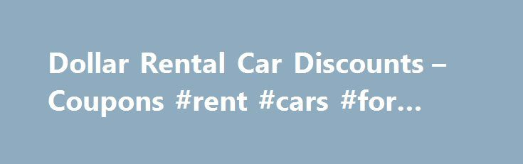 Dollar Rental Car Discounts – Coupons #rent #cars #for #cheap http://rental.remmont.com/dollar-rental-car-discounts-coupons-rent-cars-for-cheap/  #dollar car hire # Dollar Rental Car Discounts Coupons LAST UPDATE: 11/16/15 Looking for a Dollar car rental coupon or Dollar Rent a Car discount? On this page we ve compiled Dollar rental  discounts, codes and coupons  that can potentially save you a hundred dollars or more on a one-week Dollar car rental! To see...