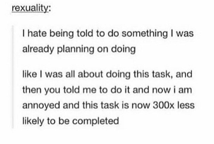 This is very true for me. Its like when I am told to do something it becomes a command or a chore. I hate it.