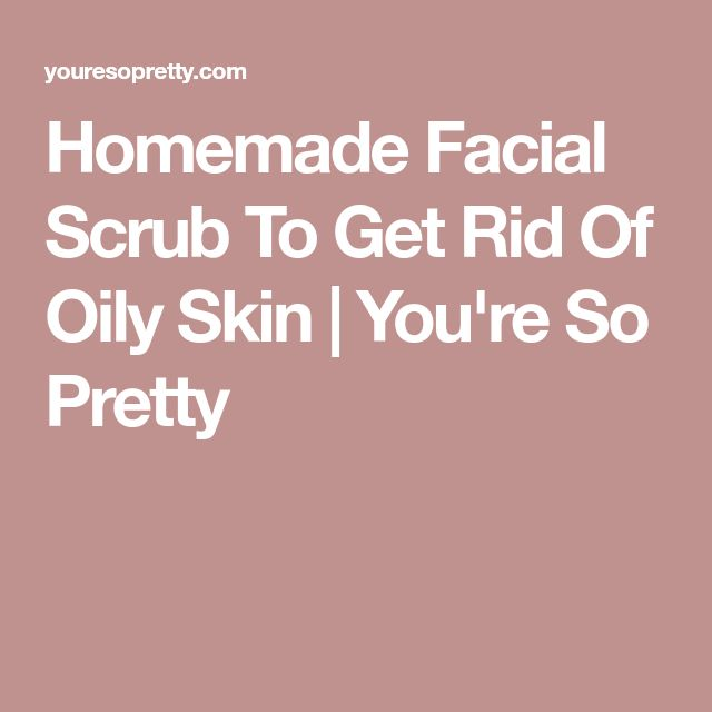 Homemade Facial Scrub To Get Rid Of Oily Skin   You're So Pretty