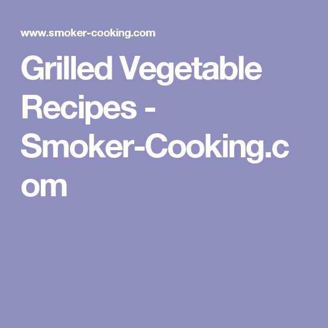 Grilled Vegetable Recipes - Smoker-Cooking.com