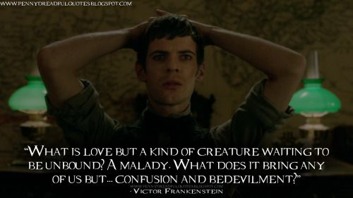 Victor Frankenstein: What is love but a kind of creature waiting to be unbound? A malady. What does it bring any of us but… confusion and bedevilment? | Penny Dreadful Quotes