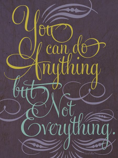 You can do anything, but not everything By Christine Jones Troy, Michigan Don't spread yourself too thin! There will always be one more project to take on in life, but is your plate so full that you can't give each project the dedication it deserves? This quote is a reminder to avoid biting off more than you can chew.