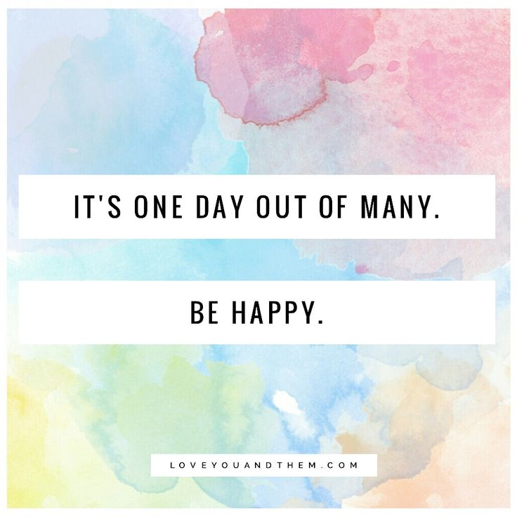 It's one day out of many, be happy