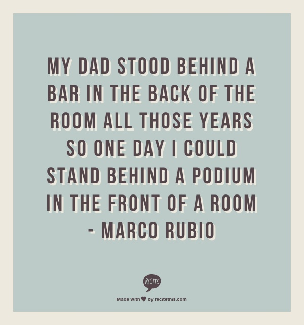 My dad stood behind a bar in the back of the room all those years so one day I could stand behind a podium in the front of a room - Marco Rubio