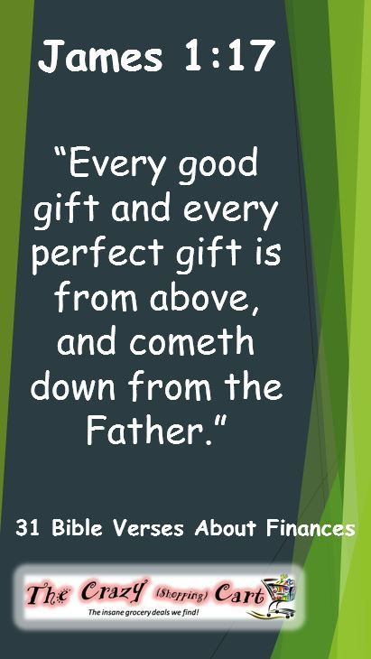 31+ Bible Verses About Finances |  James 1:17   �Every good gift and every perfect gift is from above, and cometh down from the Father of lights, with whom is no variableness, neither shadow of turning.�