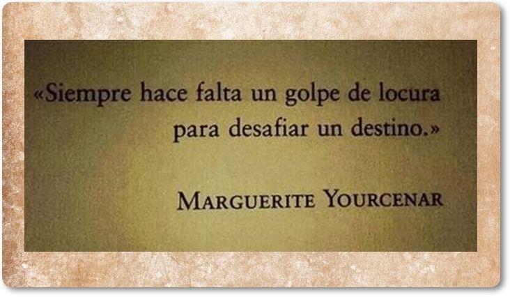 """Siempre hace falta un golpe de locura para desafiar un destino"".  —Marguerite Yourcenar"