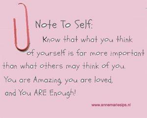 BRIEFJE AAN JEZELF: Weet dat wat je denkt over jezelf veel belangrijker is dan wat andere over je mogen denken. Je bent geweldig,er wordt van je gehouden en je bent genoeg!!!  Je kunt niet denken voor een ander en niet invullen hoe degene zich voelt, al denken we vaak te kunnen 'invoelen'. Daarom is ieder mens zo leuk en uniek! Probeer eens 1 dag niet voor een ander te denken en te voelen. Dat geeft je veel energie en geluk!