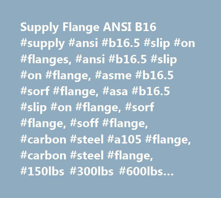 Supply Flange ANSI B16 #supply #ansi #b16.5 #slip #on #flanges, #ansi #b16.5 #slip #on #flange, #asme #b16.5 #sorf #flange, #asa #b16.5 #slip #on #flange, #sorf #flange, #soff #flange, #carbon #steel #a105 #flange, #carbon #steel #flange, #150lbs #300lbs #600lbs #900lbs #1500lbs #sorf #flange, #raised #face #so #flange, #flat #face #so #flange, #so #hub #flange, #flange #drawing, #flange #chart, #flange #table, #flange #dimensions, #flange #specification, #flange #weight, #china #flanges…