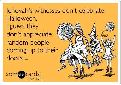 Funny Halloween Ecard: Jehovah's witnesses don't celebrate Halloween. I guess they don't appreciate random people coming up to their doors.....