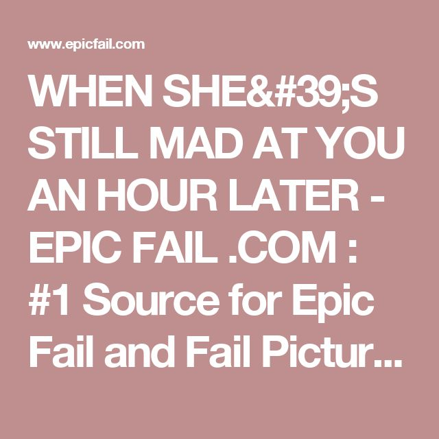 WHEN SHE'S STILL MAD AT YOU AN HOUR LATER - EPIC FAIL .COM : #1 Source for Epic Fail and Fail Pictures, Fail Videos, and Fail Stories