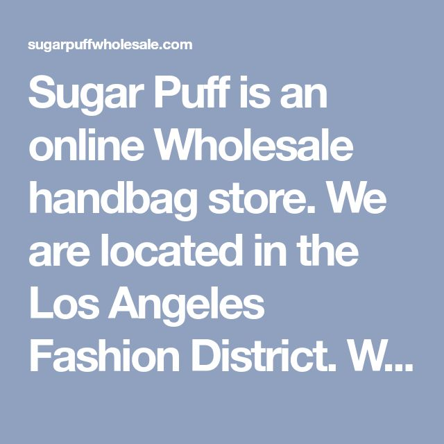 Sugar Puff is an online Wholesale handbag store. We are located in the Los Angeles Fashion District. We carry wholesale handbag that are current with Wholesale Fashion trends. Our Wholesale handbags are an assortment of wholesale fashionbag, wholesale trendybag, tote bag, hobo bag, messenger bag, clutch bag, evening bag, wallet and much more.