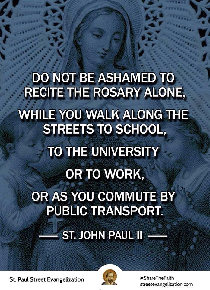 No sientas pena de rezar el Rosario solo. Cuando camines por las calles hacia el colegio, la universidad o al trabajo o cuando utilices el servicio público. San Juan Pablo II