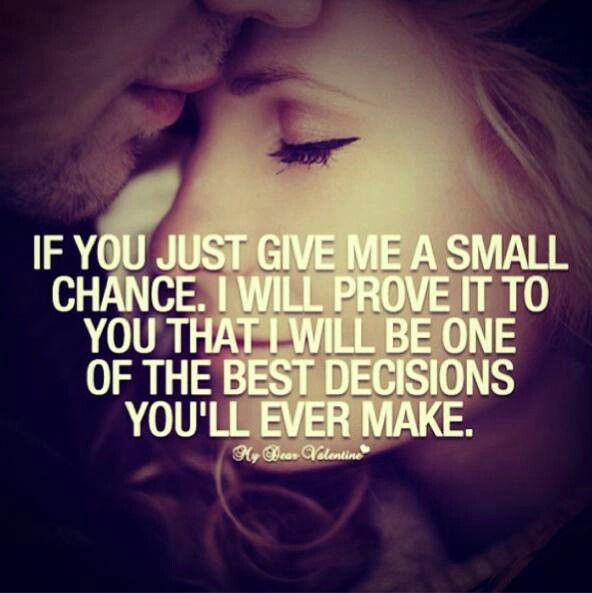 If you just give me a small chance. I will prove it to you that I will be one of the best decisions you'll ever make.