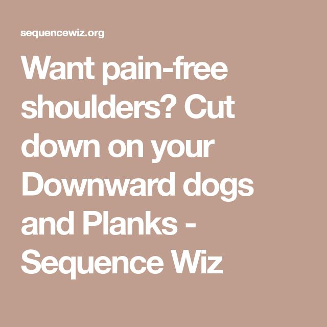Want pain-free shoulders? Cut down on your Downward dogs and Planks - Sequence Wiz