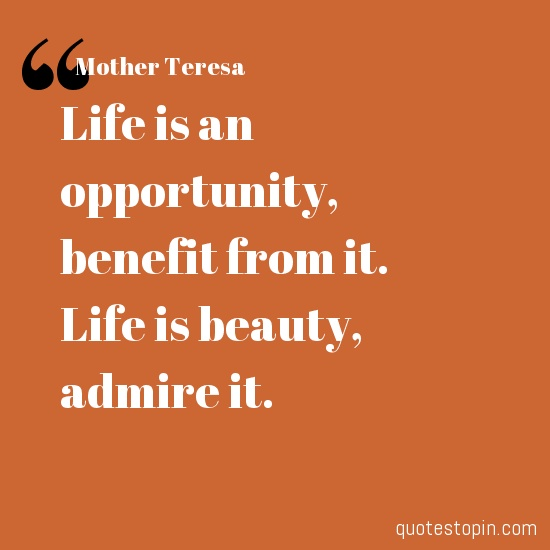 Mother Teresa #Quotes #Quote : Life Is An Opportunity, Benefit From It. Good Looking