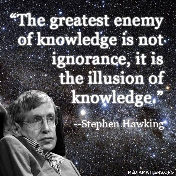 "Stephen Hawking's observation: ""The greatest enemy of knowledge is not ignorance, it is the illusion of knowledge.""    That's an example of the Dunning Kruger effect."