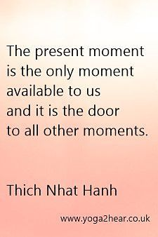 The present moment is the only moment available to us and it is the door to all other moments.  Thich Nhat Hahn