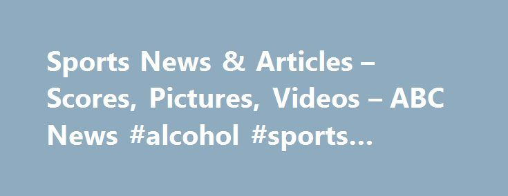 Sports News & Articles – Scores, Pictures, Videos – ABC News #alcohol #sports #performance http://coupons.nef2.com/sports-news-articles-scores-pictures-videos-abc-news-alcohol-sports-performance/  # Sections Shows Yahoo!-ABC News Network | 2017 ABC News Internet Ventures. All rights reserved. Nationals GM won't allow Dusty Baker's contract status 'to be a distraction' ESPN | Jun 10, 2017, 2:25 PM Marlins' Giancarlo Stanton suffers right wrist contusion after HBP ESPN | 1 hour, 58 minutes ago…