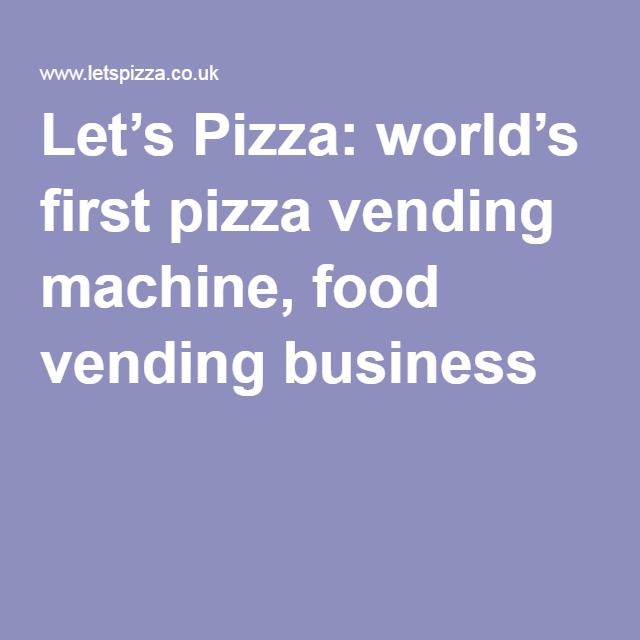 Let's Pizza: world's first pizza vending machine, food vending business