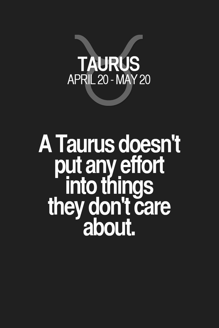 A Taurus doesn't put any effort into things they don't care about.