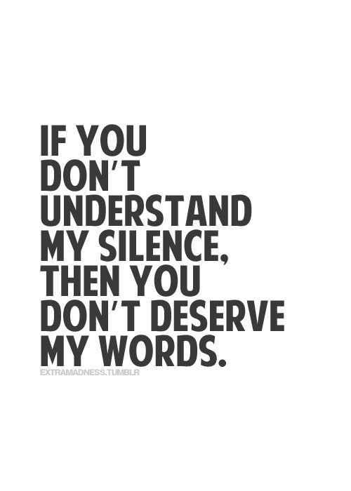 This is a terrible quote. Who in the heck decided that this is a valid thing to say? No, if he doesn't understand your silence, and he asks for your words, then you freakin explain yourself. That goes both ways in a relationship. Crap like this has me worried about the next generation of married couples.