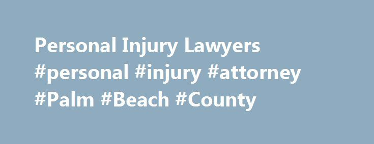 Personal Injury Lawyers #personal #injury #attorney #Palm #Beach #County http://new-hampshire.remmont.com/personal-injury-lawyers-personal-injury-attorney-palm-beach-county/  The submission of this form does not create an attorney/client relationship; and the information may not be attorney/client privileged or confidential. HURT? YOU NEED A CARING INJURY ATTORNEY Our Firm Proudly Represents West Palm Beach & Jupiter Among the many law firms that pursue personal injury claims, the Law…