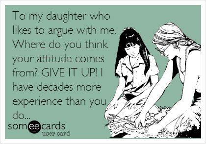 To my daughter who likes to argue with me. Where do you think your attitude comes from? GIVE IT UP! I have decades more experience than you do...   Somewhat Topical Ecard   someecards.com