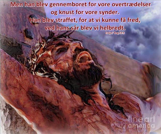 Men han blev gennemboret for vore overtrædelser       og knust for vore synder.       Han blev straffet, for at vi kunne få fred,       ved hans sår blev vi helbredt. (Esajas' Bog 53:5)