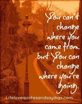You can't change where you came from but You can change where you're going.
